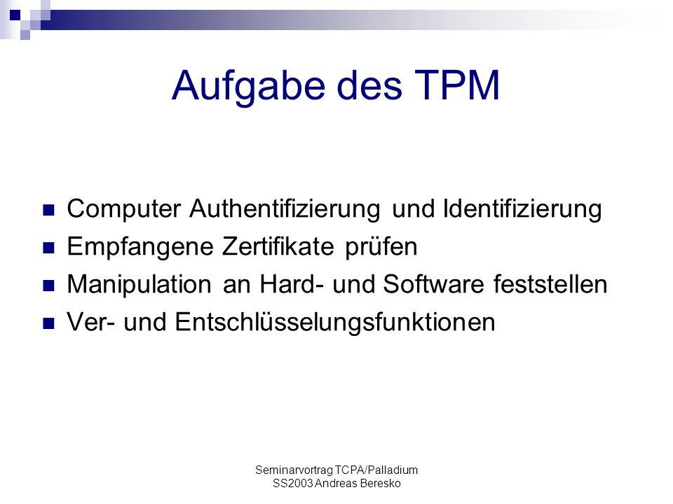Seminarvortrag TCPA/Palladium SS2003 Andreas Beresko Aufgabe des TPM Computer Authentifizierung und Identifizierung Empfangene Zertifikate prüfen Manipulation an Hard- und Software feststellen Ver- und Entschlüsselungsfunktionen