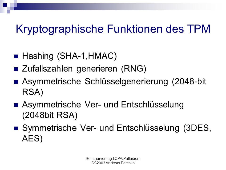 Seminarvortrag TCPA/Palladium SS2003 Andreas Beresko Kryptographische Funktionen des TPM Hashing (SHA-1,HMAC) Zufallszahlen generieren (RNG) Asymmetrische Schlüsselgenerierung (2048-bit RSA) Asymmetrische Ver- und Entschlüsselung (2048bit RSA) Symmetrische Ver- und Entschlüsselung (3DES, AES)