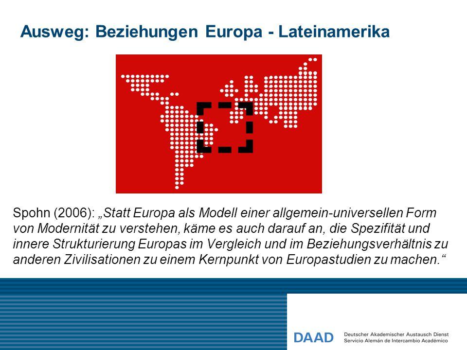 """Ausweg: Beziehungen Europa - Lateinamerika Spohn (2006): """"Statt Europa als Modell einer allgemein-universellen Form von Modernität zu verstehen, käme"""