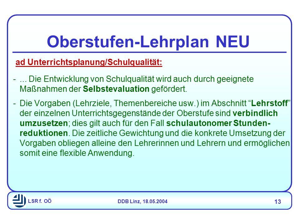 LSR f. OÖDDB Linz, 18.05.2004 13 Oberstufen-Lehrplan NEU -... Die Entwicklung von Schulqualität wird auch durch geeignete Maßnahmen der Selbstevaluati