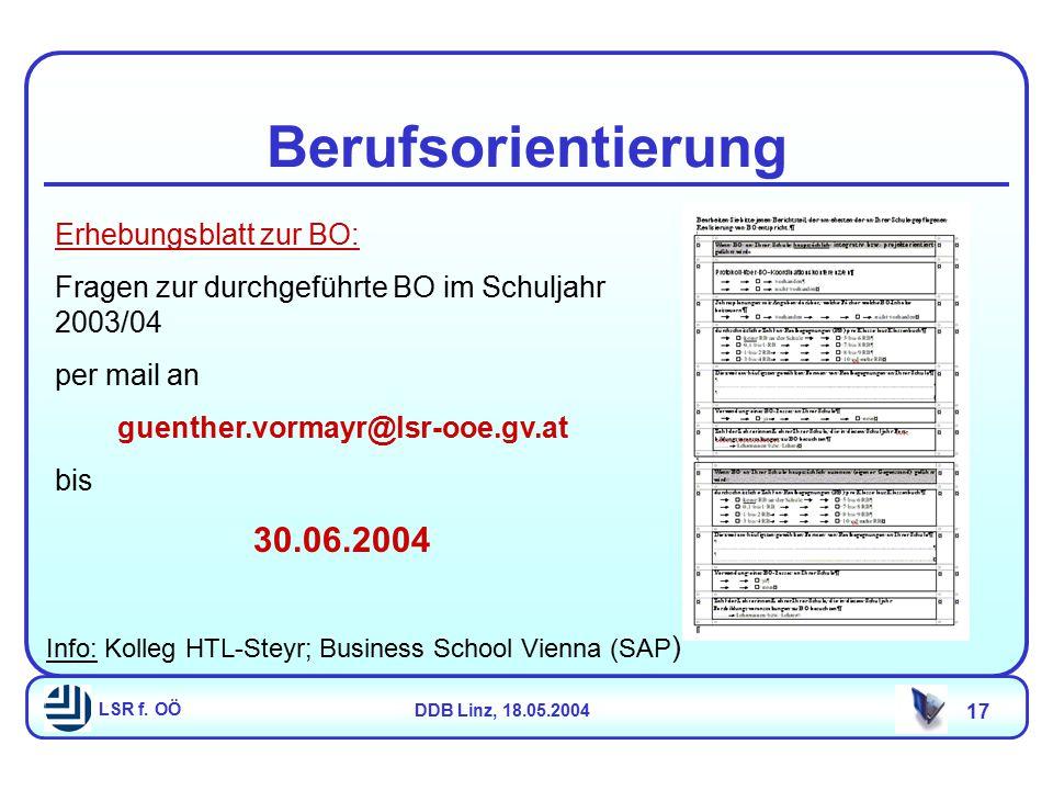 LSR f. OÖDDB Linz, 18.05.2004 17 Berufsorientierung Erhebungsblatt zur BO: Fragen zur durchgeführte BO im Schuljahr 2003/04 per mail an guenther.vorma