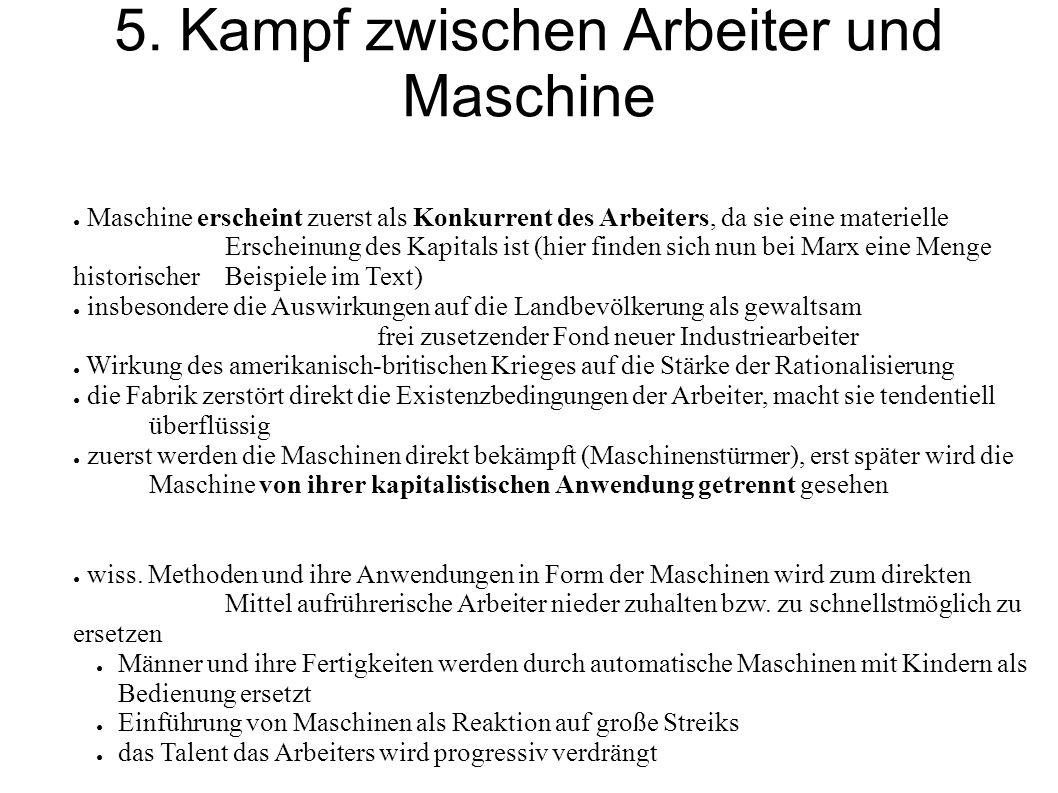 5. Kampf zwischen Arbeiter und Maschine ● Maschine erscheint zuerst als Konkurrent des Arbeiters, da sie eine materielle Erscheinung des Kapitals ist