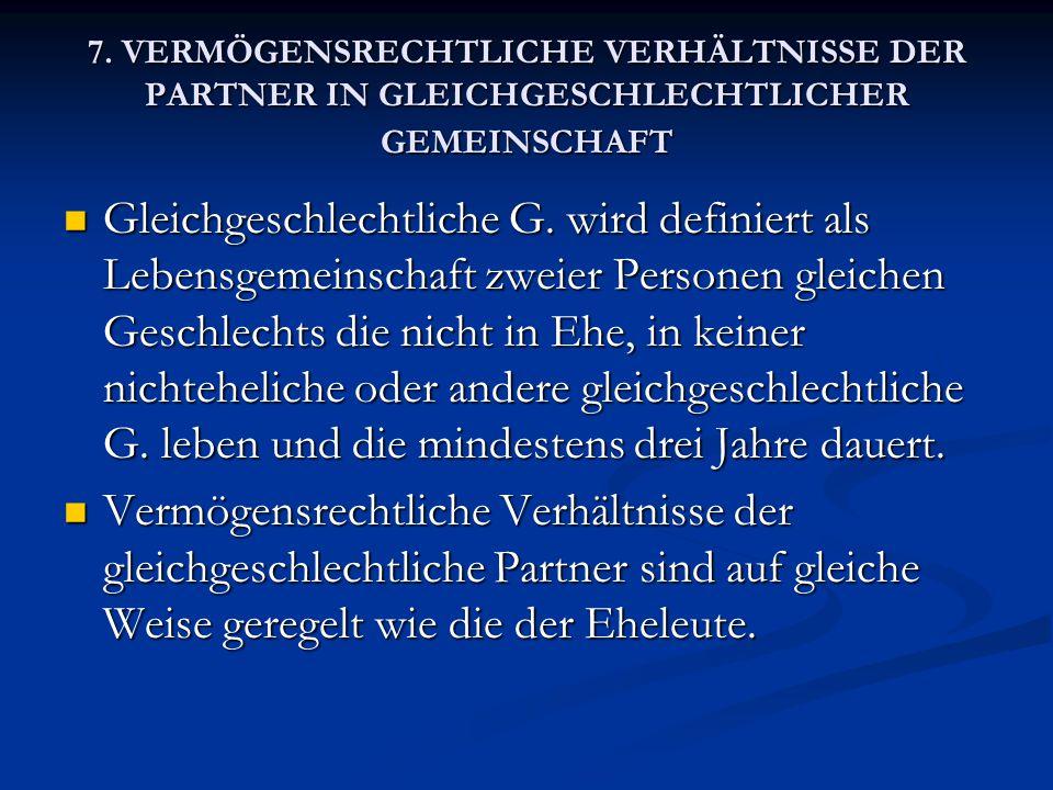 7. VERMÖGENSRECHTLICHE VERHÄLTNISSE DER PARTNER IN GLEICHGESCHLECHTLICHER GEMEINSCHAFT Gleichgeschlechtliche G. wird definiert als Lebensgemeinschaft
