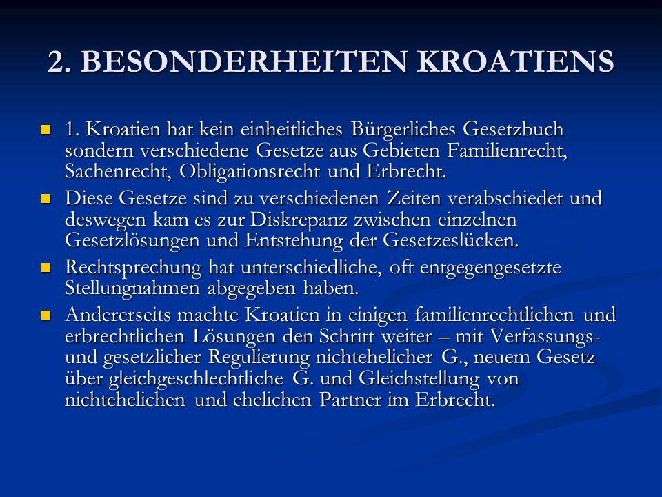 2. BESONDERHEITEN KROATIENS 1. Kroatien hat kein einheitliches Bürgerliches Gesetzbuch sondern verschiedene Gesetze aus Gebieten Familienrecht, Sachen