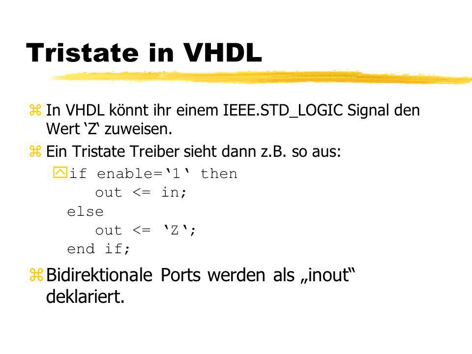Tristate in VHDL zIn VHDL könnt ihr einem IEEE.STD_LOGIC Signal den Wert 'Z' zuweisen. zEin Tristate Treiber sieht dann z.B. so aus: yif enable='1' th