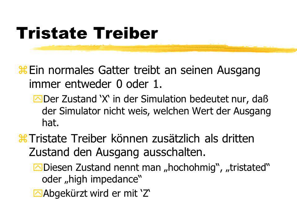 Tristate Treiber zEin normales Gatter treibt an seinen Ausgang immer entweder 0 oder 1. yDer Zustand 'X' in der Simulation bedeutet nur, daß der Simul