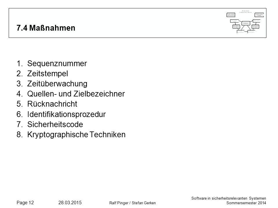 Software in sicherheitsrelevanten Systemen Sommersemester 2014 28.03.2015 Ralf Pinger / Stefan Gerken Page 12 7.4 Maßnahmen 1.Sequenznummer 2.Zeitstempel 3.Zeitüberwachung 4.Quellen- und Zielbezeichner 5.Rücknachricht 6.Identifikationsprozedur 7.Sicherheitscode 8.Kryptographische Techniken