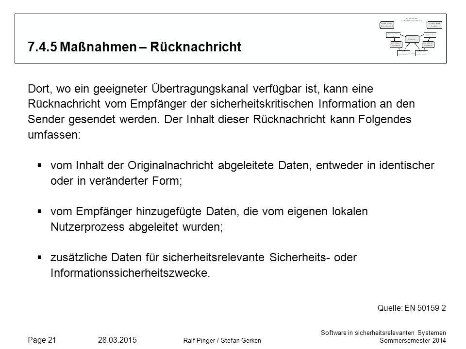 Software in sicherheitsrelevanten Systemen Sommersemester 2014 28.03.2015 Ralf Pinger / Stefan Gerken Page 21 7.4.5 Maßnahmen – Rücknachricht Dort, wo ein geeigneter Übertragungskanal verfügbar ist, kann eine Rücknachricht vom Empfänger der sicherheitskritischen Information an den Sender gesendet werden.