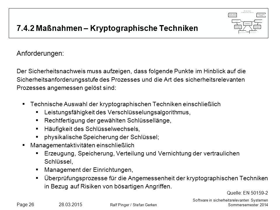 Software in sicherheitsrelevanten Systemen Sommersemester 2014 28.03.2015 Ralf Pinger / Stefan Gerken Page 26 7.4.2 Maßnahmen – Kryptographische Techniken Anforderungen: Der Sicherheitsnachweis muss aufzeigen, dass folgende Punkte im Hinblick auf die Sicherheitsanforderungsstufe des Prozesses und die Art des sicherheitsrelevanten Prozesses angemessen gelöst sind:  Technische Auswahl der kryptographischen Techniken einschließlich  Leistungsfähigkeit des Verschlüsselungsalgorithmus,  Rechtfertigung der gewählten Schlüssellänge,  Häufigkeit des Schlüsselwechsels,  physikalische Speicherung der Schlüssel;  Managementaktivitäten einschließlich  Erzeugung, Speicherung, Verteilung und Vernichtung der vertraulichen Schlüssel,  Management der Einrichtungen,  Überprüfungsprozesse für die Angemessenheit der kryptographischen Techniken in Bezug auf Risiken von bösartigen Angriffen.