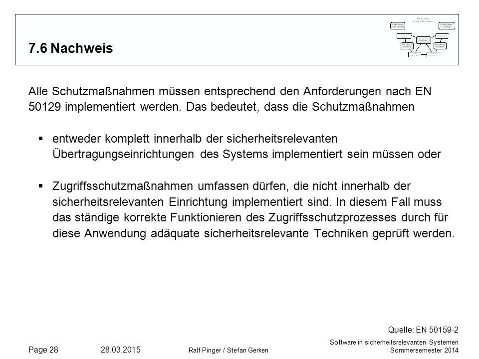 Software in sicherheitsrelevanten Systemen Sommersemester 2014 28.03.2015 Ralf Pinger / Stefan Gerken Page 28 7.6 Nachweis Alle Schutzmaßnahmen müssen entsprechend den Anforderungen nach EN 50129 implementiert werden.
