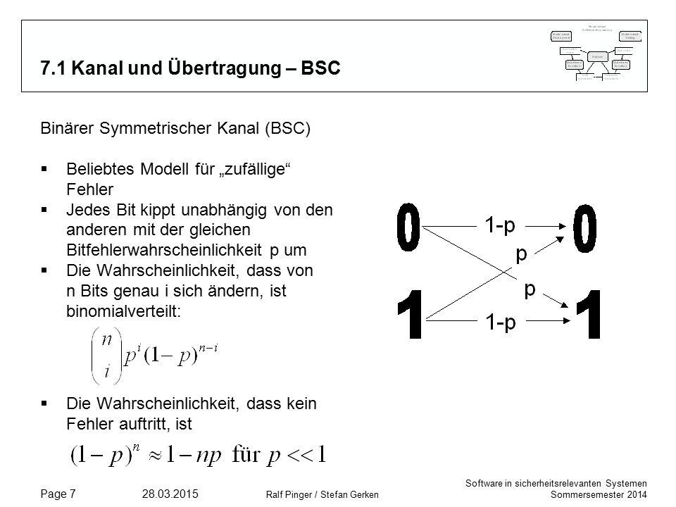 """Software in sicherheitsrelevanten Systemen Sommersemester 2014 28.03.2015 Ralf Pinger / Stefan Gerken Page 7 7.1 Kanal und Übertragung – BSC Binärer Symmetrischer Kanal (BSC)  Beliebtes Modell für """"zufällige Fehler  Jedes Bit kippt unabhängig von den anderen mit der gleichen Bitfehlerwahrscheinlichkeit p um  Die Wahrscheinlichkeit, dass von n Bits genau i sich ändern, ist binomialverteilt:  Die Wahrscheinlichkeit, dass kein Fehler auftritt, ist"""