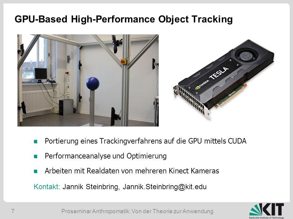 7 GPU-Based High-Performance Object Tracking Portierung eines Trackingverfahrens auf die GPU mittels CUDA Performanceanalyse und Optimierung Arbeiten mit Realdaten von mehreren Kinect Kameras Kontakt: Jannik Steinbring, Jannik.Steinbring@kit.edu