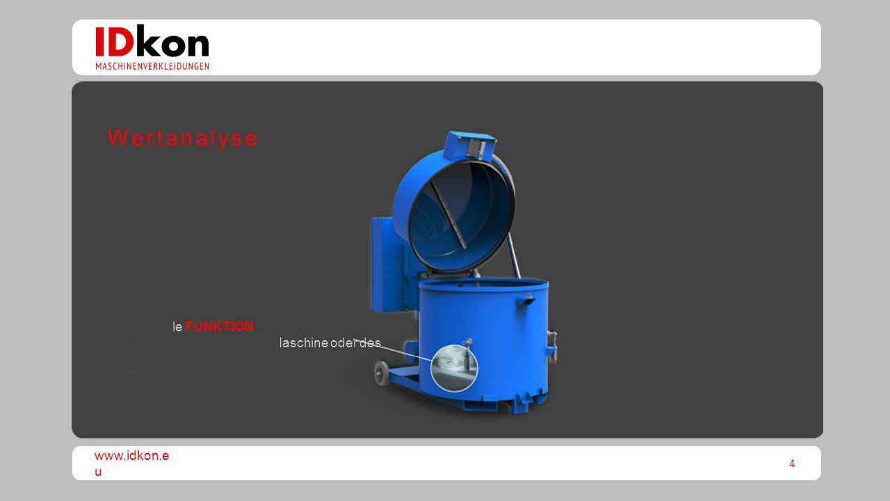 4 www.idkon.e u Optimale FUNKTIONALITÄT, Leistungssteigerung der Maschine oder des Produkts Wertanalyse