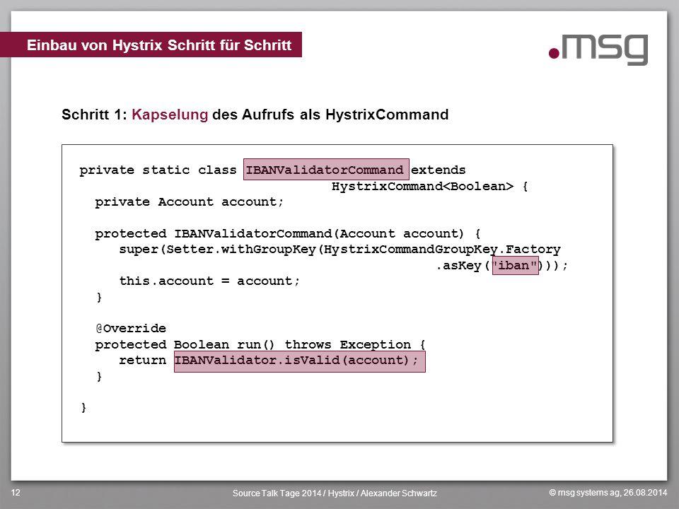 © msg systems ag, 26.08.2014 Source Talk Tage 2014 / Hystrix / Alexander Schwartz 12 Schritt 1: Kapselung des Aufrufs als HystrixCommand Einbau von Hy