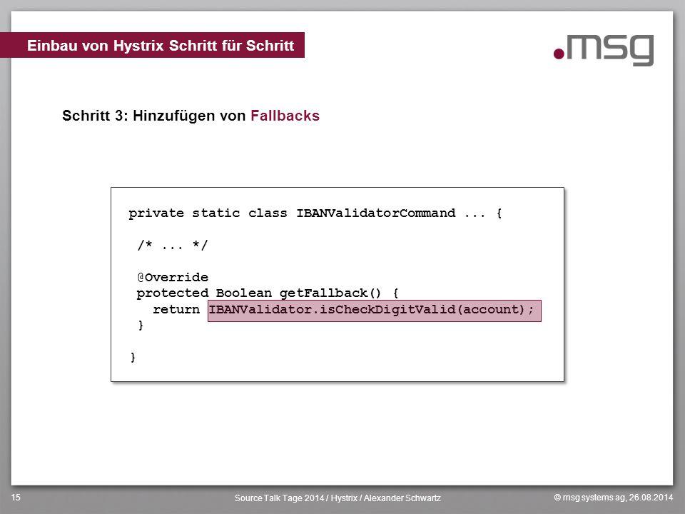 © msg systems ag, 26.08.2014 Source Talk Tage 2014 / Hystrix / Alexander Schwartz 15 Schritt 3: Hinzufügen von Fallbacks Einbau von Hystrix Schritt fü