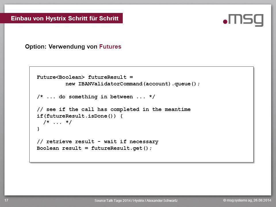 © msg systems ag, 26.08.2014 Source Talk Tage 2014 / Hystrix / Alexander Schwartz 17 Option: Verwendung von Futures Einbau von Hystrix Schritt für Sch