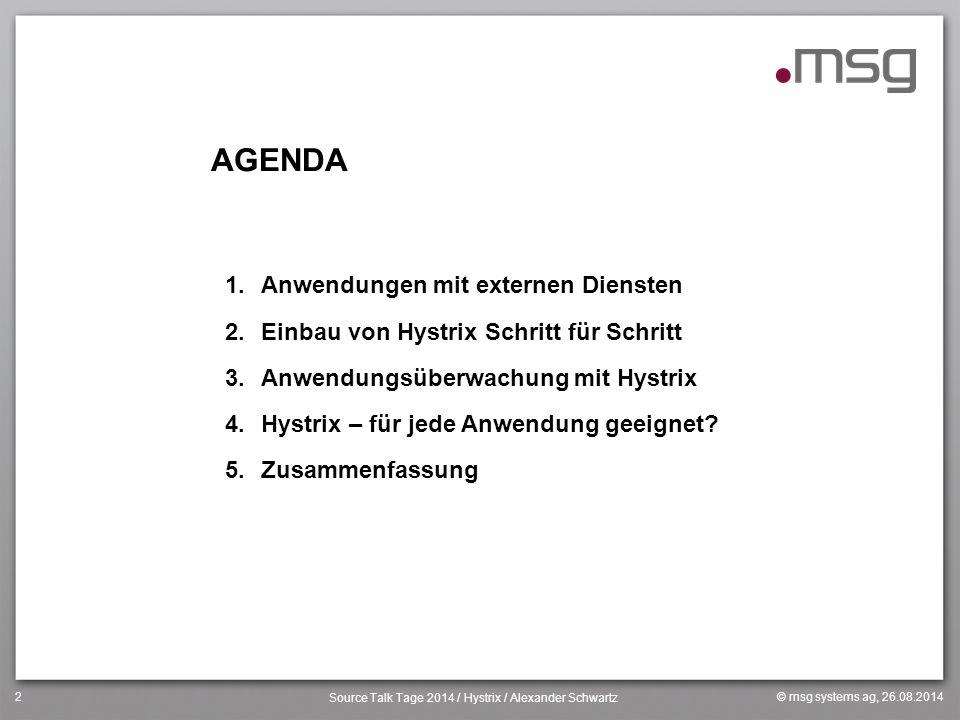 © msg systems ag, 26.08.2014 Source Talk Tage 2014 / Hystrix / Alexander Schwartz 2 AGENDA 1.Anwendungen mit externen Diensten 2.Einbau von Hystrix Sc
