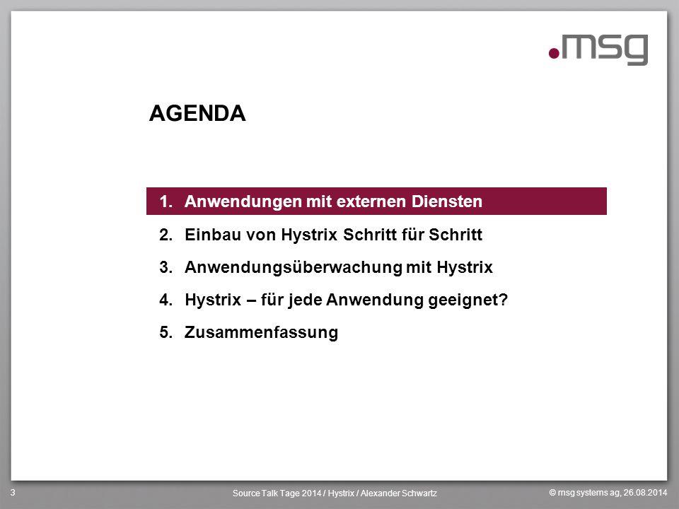 © msg systems ag, 26.08.2014 Source Talk Tage 2014 / Hystrix / Alexander Schwartz 3 AGENDA 1.Anwendungen mit externen Diensten 2.Einbau von Hystrix Sc