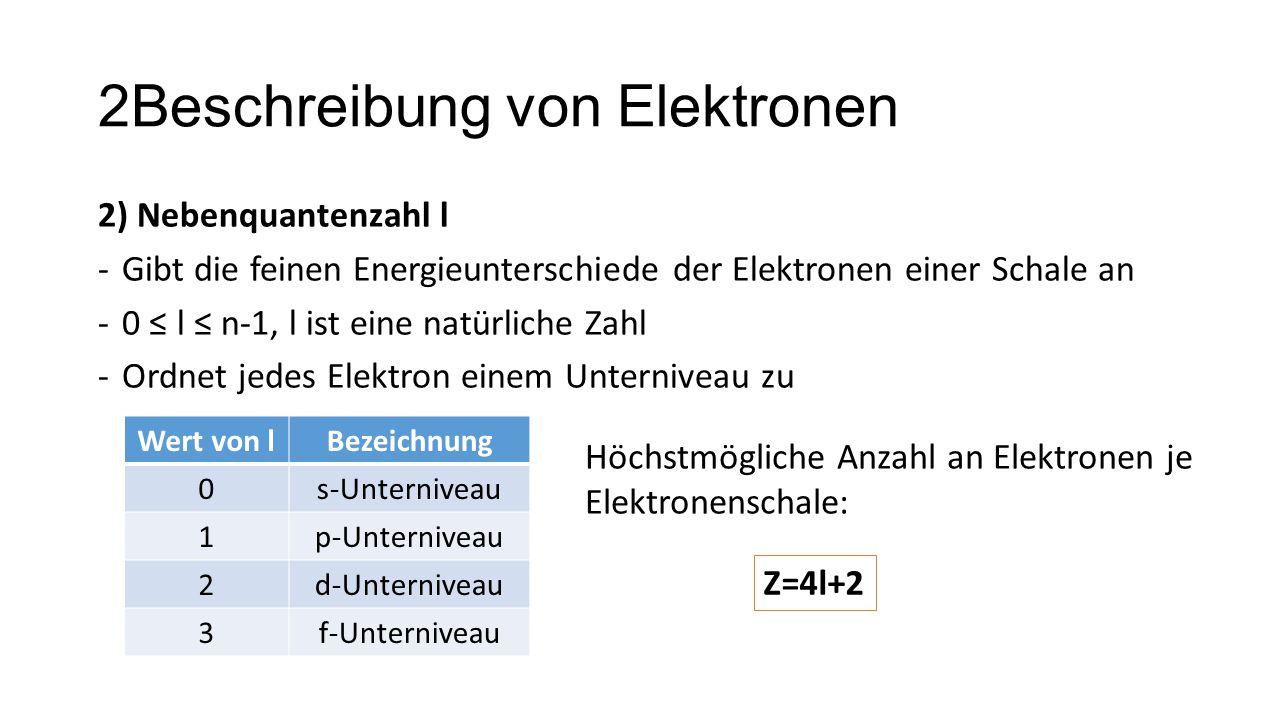 2Beschreibung von Elektronen 2) Nebenquantenzahl l -Gibt die feinen Energieunterschiede der Elektronen einer Schale an -0 ≤ l ≤ n-1, l ist eine natürl