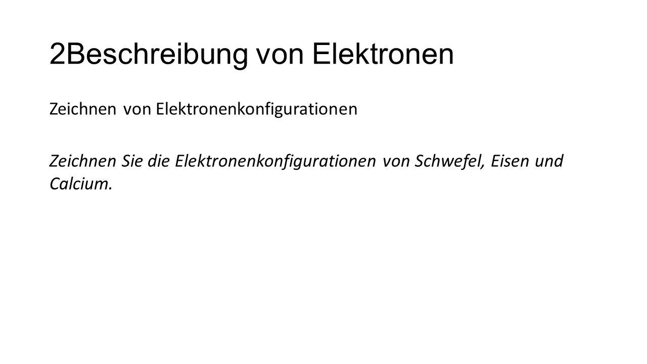 2Beschreibung von Elektronen Zeichnen von Elektronenkonfigurationen Zeichnen Sie die Elektronenkonfigurationen von Schwefel, Eisen und Calcium.