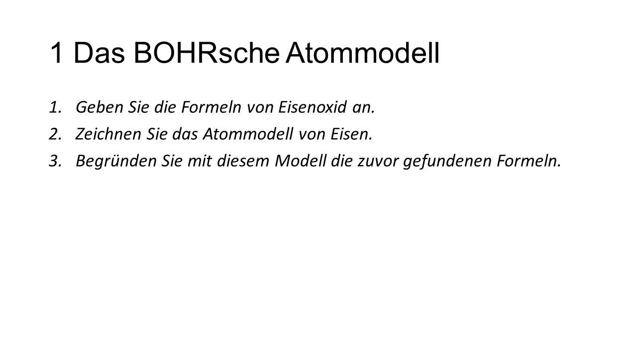 1 Das BOHRsche Atommodell 1.Geben Sie die Formeln von Eisenoxid an. 2.Zeichnen Sie das Atommodell von Eisen. 3.Begründen Sie mit diesem Modell die zuv