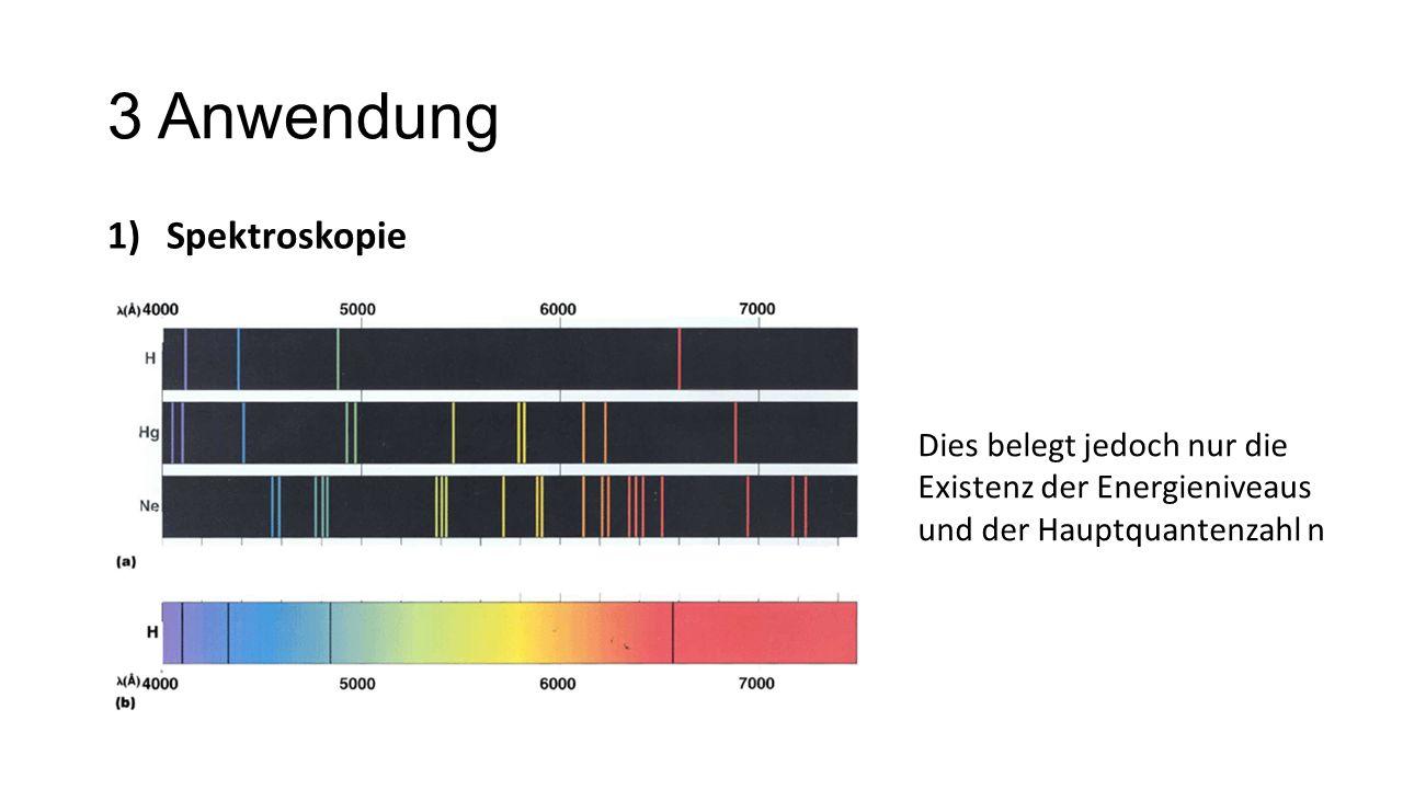 3 Anwendung 1)Spektroskopie Dies belegt jedoch nur die Existenz der Energieniveaus und der Hauptquantenzahl n