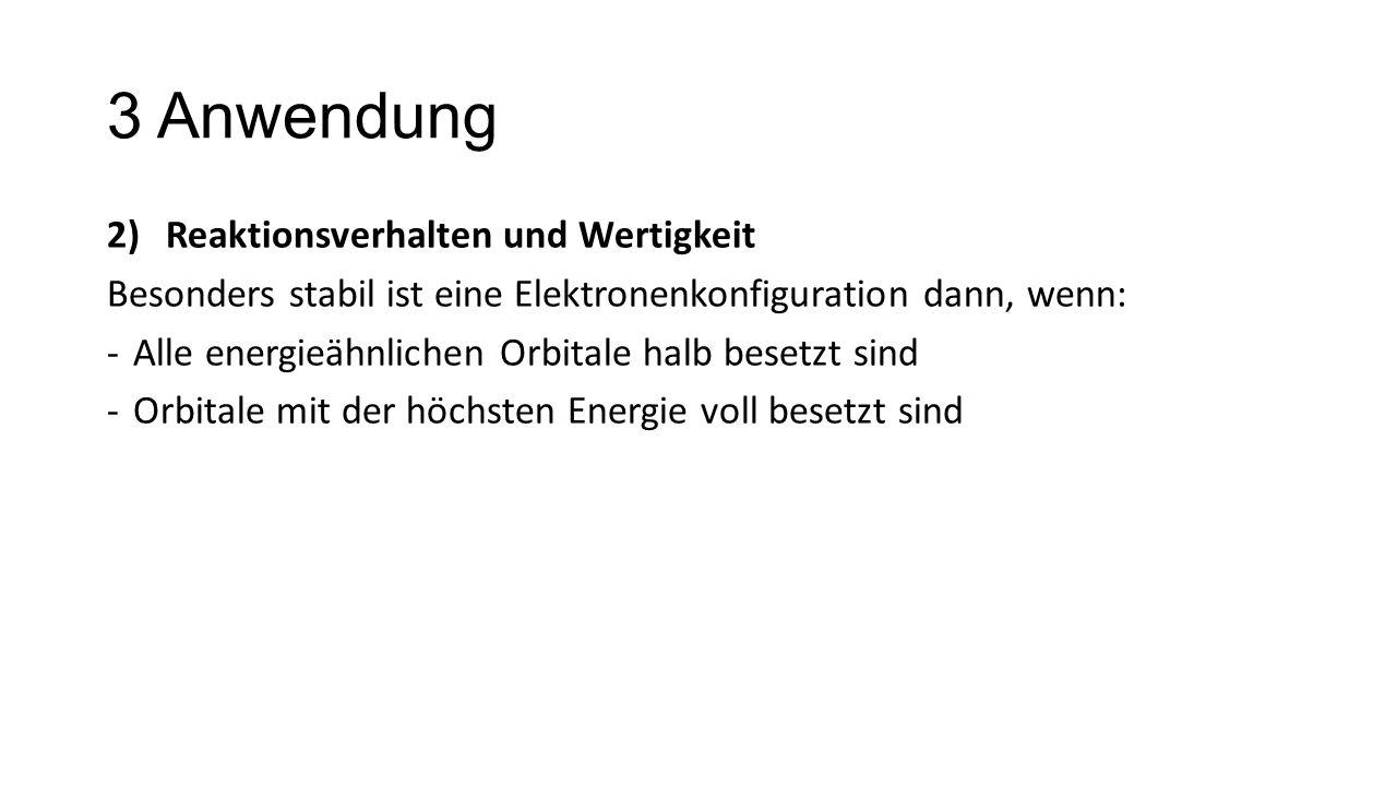 3 Anwendung 2)Reaktionsverhalten und Wertigkeit Besonders stabil ist eine Elektronenkonfiguration dann, wenn: -Alle energieähnlichen Orbitale halb bes