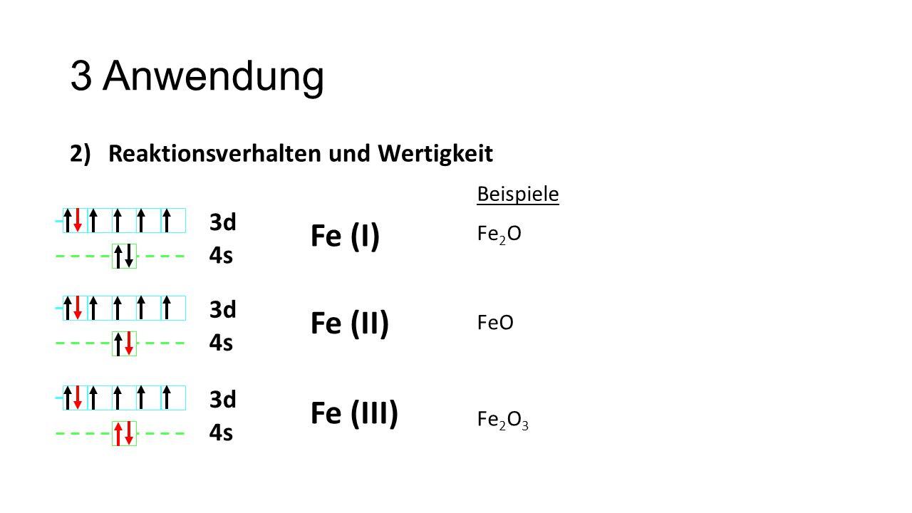 3 Anwendung 2)Reaktionsverhalten und Wertigkeit Fe (I) 3d 4s Fe (II) 3d 4s Fe (III) 3d 4s Fe 2 O FeO Fe 2 O 3 Beispiele