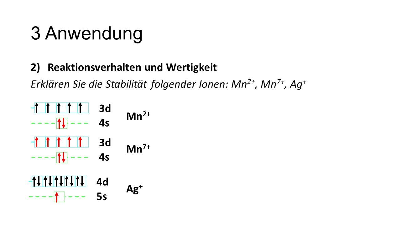 3 Anwendung 2)Reaktionsverhalten und Wertigkeit Erklären Sie die Stabilität folgender Ionen: Mn 2+, Mn 7+, Ag + 3d 4s 3d 4s 4d 5s Mn 2+ Mn 7+ Ag +