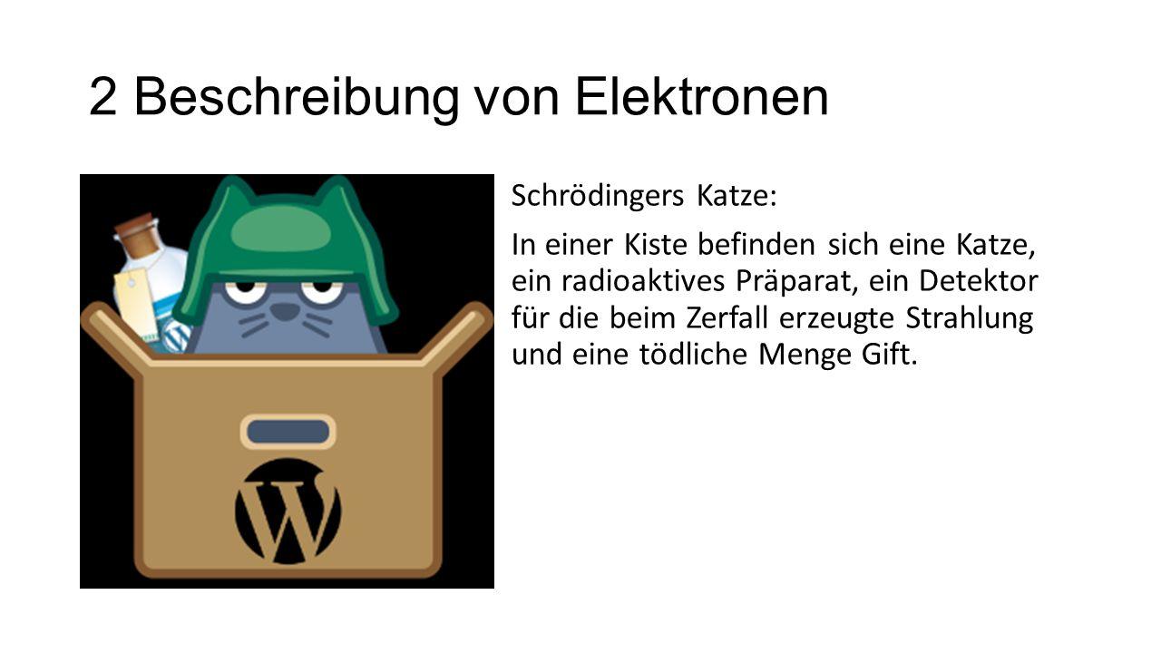 2 Beschreibung von Elektronen Schrödingers Katze: In einer Kiste befinden sich eine Katze, ein radioaktives Präparat, ein Detektor für die beim Zerfal