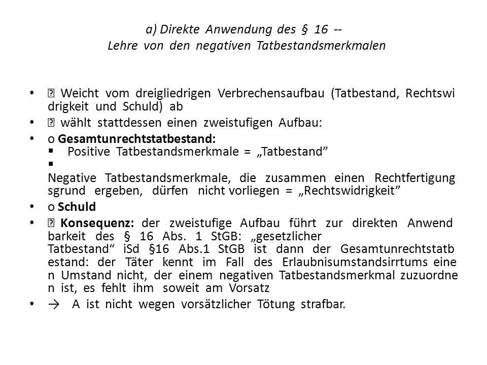a) Direkte Anwendung des § 16 - Lehre von den negativen Tatbestandsmerkmalen  Weicht vom dreigliedrigen Verbrechensaufbau (Tatbestand, Rechtswi drig