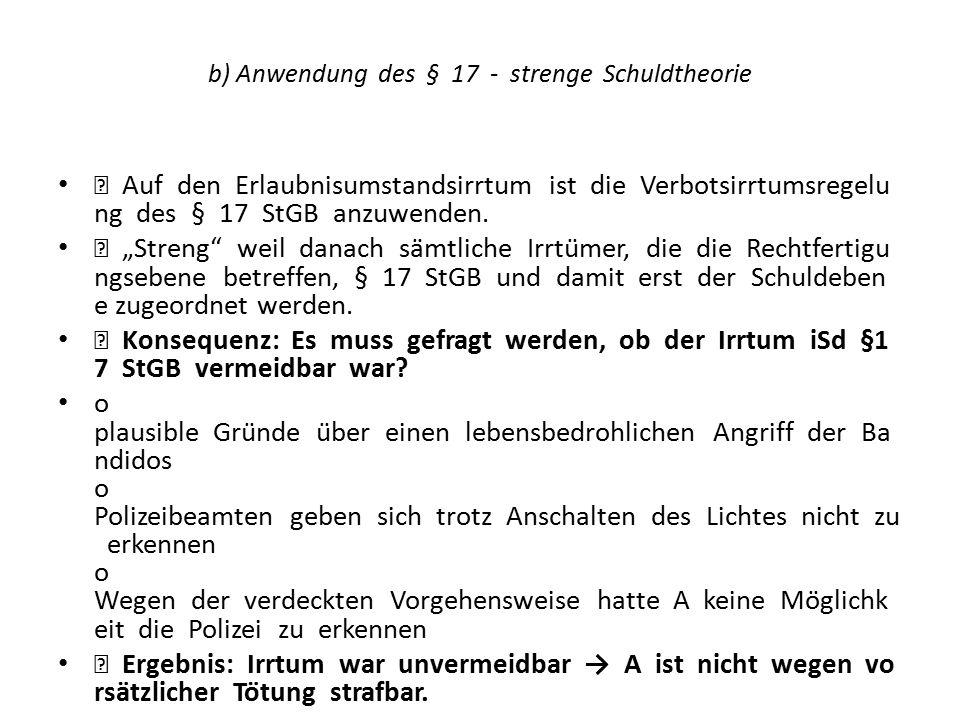 """b) Anwendung des § 17 - strenge Schuldtheorie  Auf den Erlaubnisumstandsirrtum ist die Verbotsirrtumsregelu ng des § 17 StGB anzuwenden.  """"Streng"""""""