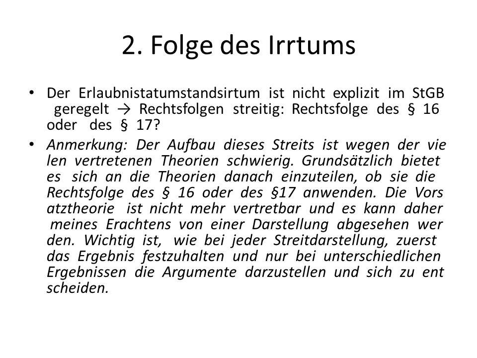 2. Folge des Irrtums Der Erlaubnistatumstandsirtum ist nicht explizit im StGB geregelt → Rechtsfolgen streitig: Rechtsfolge des § 16 oder des § 17? An