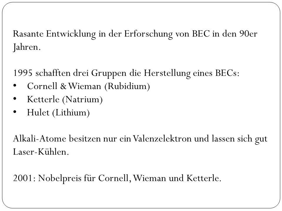 Rasante Entwicklung in der Erforschung von BEC in den 90er Jahren. 1995 schafften drei Gruppen die Herstellung eines BECs: Cornell & Wieman (Rubidium)