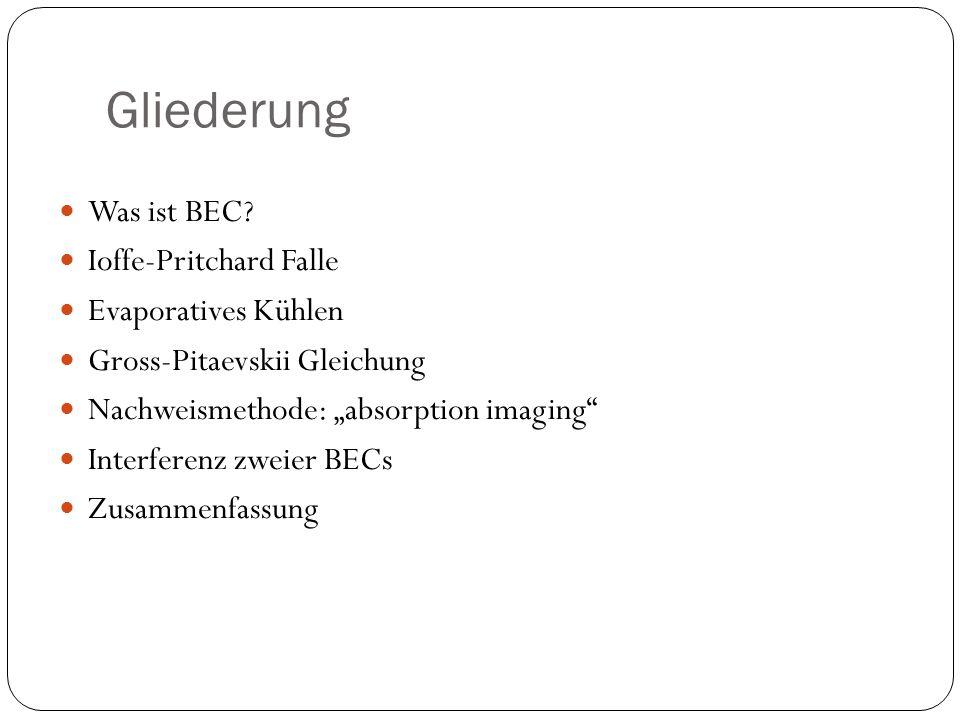 """Gliederung Was ist BEC? Ioffe-Pritchard Falle Evaporatives Kühlen Gross-Pitaevskii Gleichung Nachweismethode: """"absorption imaging"""" Interferenz zweier"""
