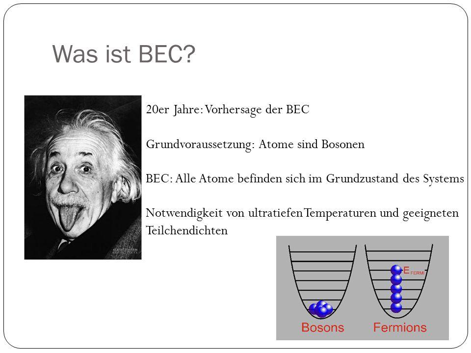Was ist BEC? 20er Jahre: Vorhersage der BEC Grundvoraussetzung: Atome sind Bosonen BEC: Alle Atome befinden sich im Grundzustand des Systems Notwendig