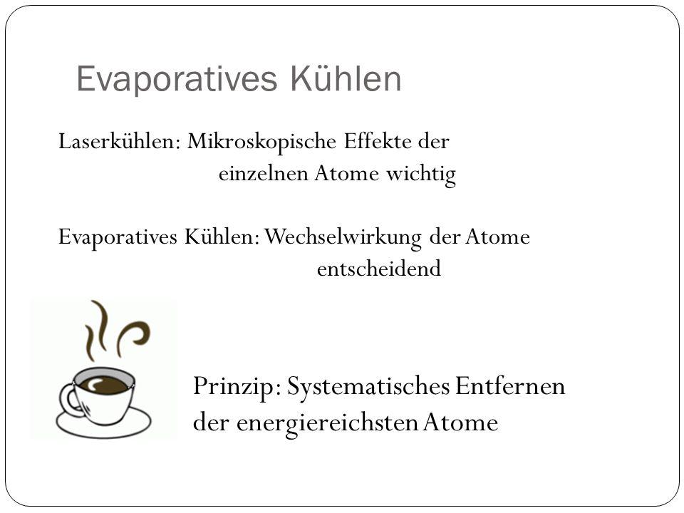 Evaporatives Kühlen Prinzip: Systematisches Entfernen der energiereichsten Atome Laserkühlen: Mikroskopische Effekte der einzelnen Atome wichtig Evapo