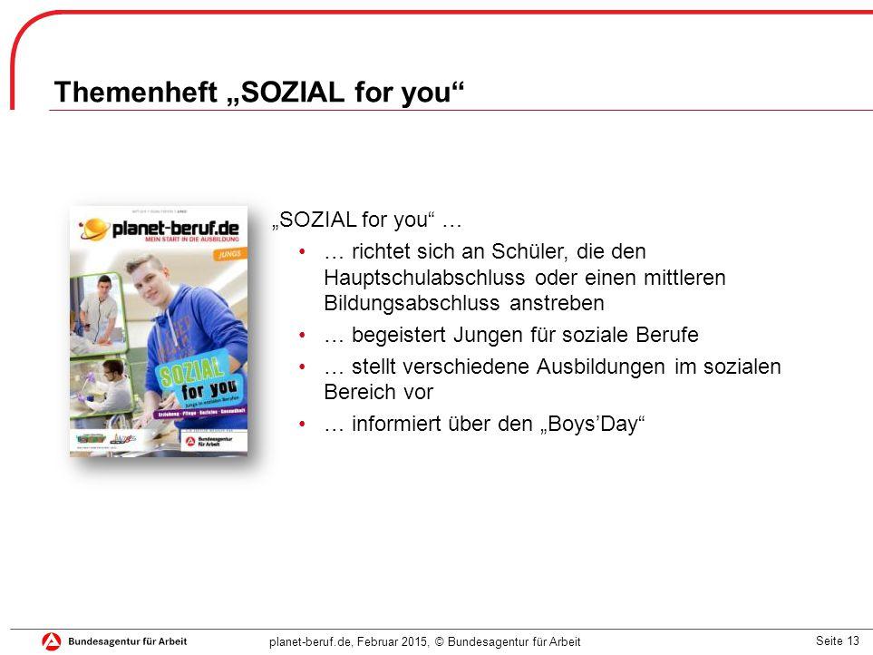 """Seite 13 planet-beruf.de, Februar 2015, © Bundesagentur für Arbeit """"SOZIAL for you … … richtet sich an Schüler, die den Hauptschulabschluss oder einen mittleren Bildungsabschluss anstreben … begeistert Jungen für soziale Berufe … stellt verschiedene Ausbildungen im sozialen Bereich vor … informiert über den """"Boys'Day Themenheft """"SOZIAL for you"""