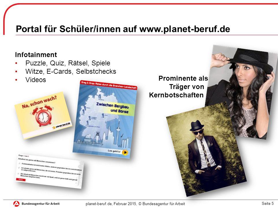 Seite 5 planet-beruf.de, Februar 2015, © Bundesagentur für Arbeit Portal für Schüler/innen auf www.planet-beruf.de Prominente als Träger von Kernbotschaften Infotainment Puzzle, Quiz, Rätsel, Spiele Witze, E-Cards, Selbstchecks Videos