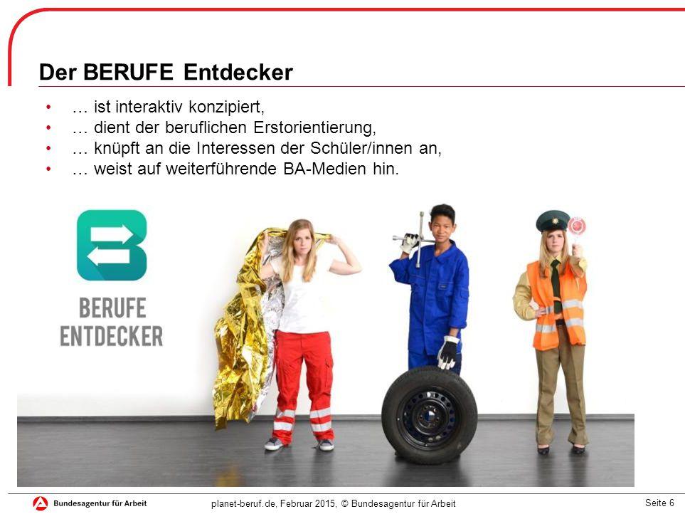Seite 6 planet-beruf.de, Februar 2015, © Bundesagentur für Arbeit Der BERUFE Entdecker … ist interaktiv konzipiert, … dient der beruflichen Erstorientierung, … knüpft an die Interessen der Schüler/innen an, … weist auf weiterführende BA-Medien hin.