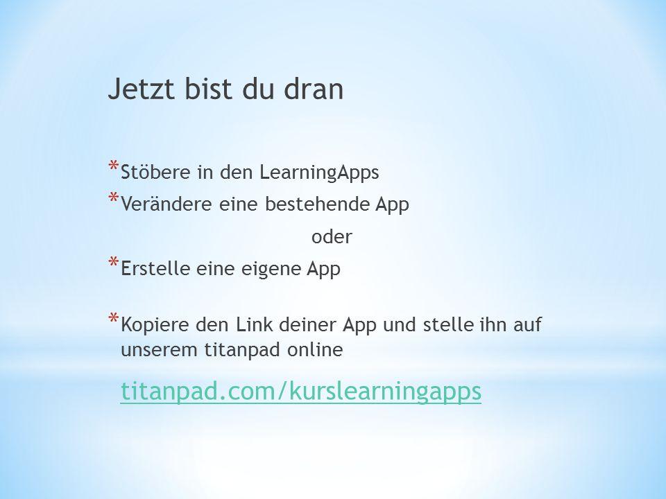 Jetzt bist du dran * Stöbere in den LearningApps * Verändere eine bestehende App oder * Erstelle eine eigene App * Kopiere den Link deiner App und stelle ihn auf unserem titanpad online titanpad.com/kurslearningapps