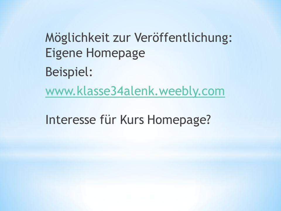 Möglichkeit zur Veröffentlichung: Eigene Homepage Beispiel: www.klasse34alenk.weebly.com Interesse für Kurs Homepage