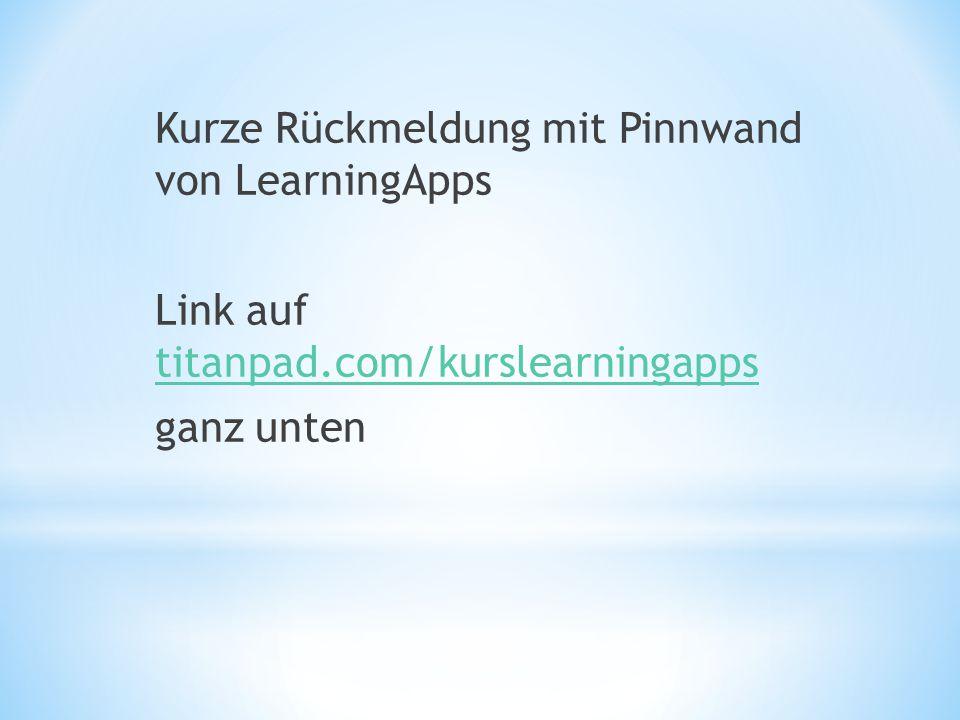 Kurze Rückmeldung mit Pinnwand von LearningApps Link auf titanpad.com/kurslearningapps titanpad.com/kurslearningapps ganz unten