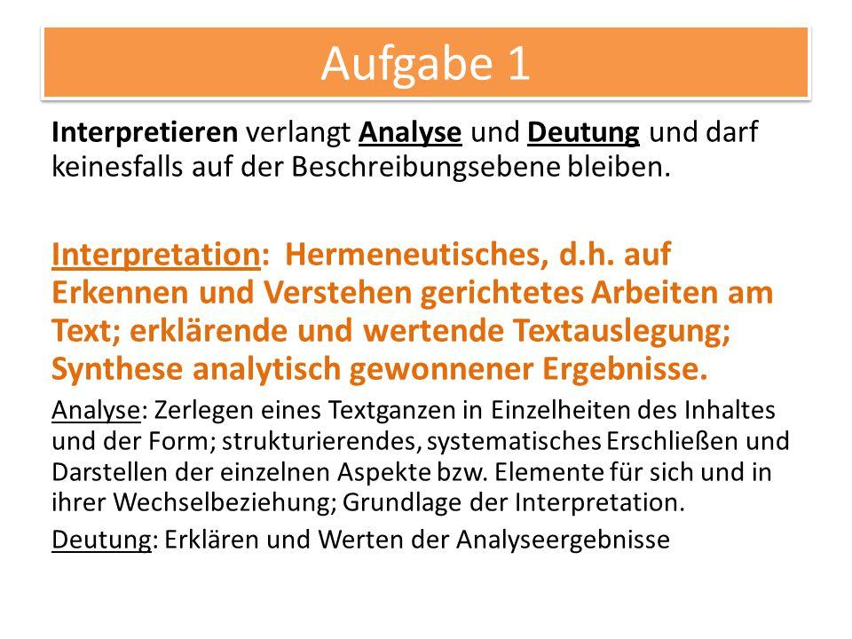 Aufgabe 1 Interpretieren verlangt Analyse und Deutung und darf keinesfalls auf der Beschreibungsebene bleiben. Interpretation: Hermeneutisches, d.h. a