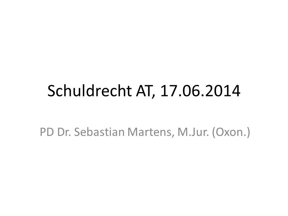 Schuldrecht AT, 17.06.2014 PD Dr. Sebastian Martens, M.Jur. (Oxon.)