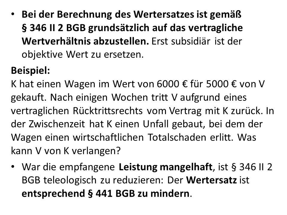 Bei der Berechnung des Wertersatzes ist gemäß § 346 II 2 BGB grundsätzlich auf das vertragliche Wertverhältnis abzustellen. Erst subsidiär ist der obj