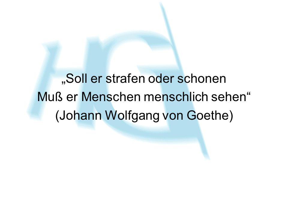 """""""Soll er strafen oder schonen Muß er Menschen menschlich sehen"""" (Johann Wolfgang von Goethe)"""