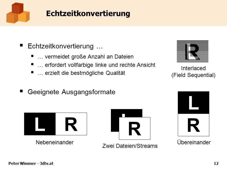 Peter Wimmer - 3dtv.at12 Echtzeitkonvertierung  Echtzeitkonvertierung …  … vermeidet große Anzahl an Dateien  … erfordert vollfarbige linke und rechte Ansicht  … erzielt die bestmögliche Qualität  Geeignete Ausgangsformate ÜbereinanderNebeneinander Interlaced (Field Sequential) LR L R L R Zwei Dateien/Streams