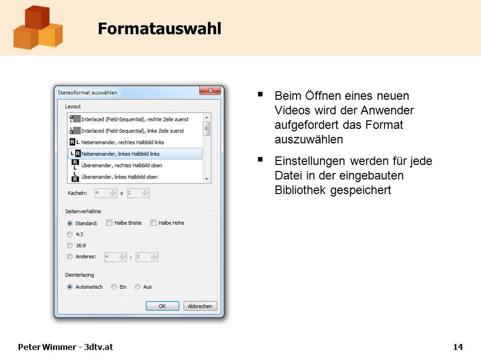 Peter Wimmer - 3dtv.at14 Formatauswahl  Beim Öffnen eines neuen Videos wird der Anwender aufgefordert das Format auszuwählen  Einstellungen werden für jede Datei in der eingebauten Bibliothek gespeichert