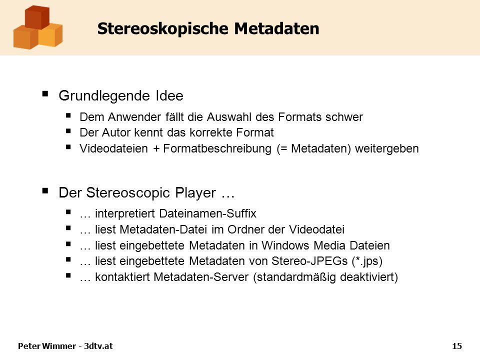 Peter Wimmer - 3dtv.at15 Stereoskopische Metadaten  Grundlegende Idee  Dem Anwender fällt die Auswahl des Formats schwer  Der Autor kennt das korrekte Format  Videodateien + Formatbeschreibung (= Metadaten) weitergeben  Der Stereoscopic Player …  … interpretiert Dateinamen-Suffix  … liest Metadaten-Datei im Ordner der Videodatei  … liest eingebettete Metadaten in Windows Media Dateien  … liest eingebettete Metadaten von Stereo-JPEGs (*.jps)  … kontaktiert Metadaten-Server (standardmäßig deaktiviert)